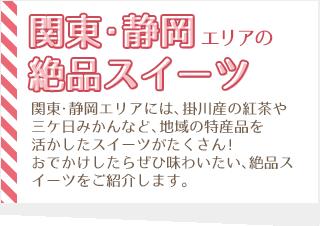 関東・静岡エリアには、掛川産の紅茶や三ケ日みかんなど、地域の特産品を活かしたスイーツがたくさん!おでかけしたらぜひ味わいたい、絶品スイーツをご紹介します。